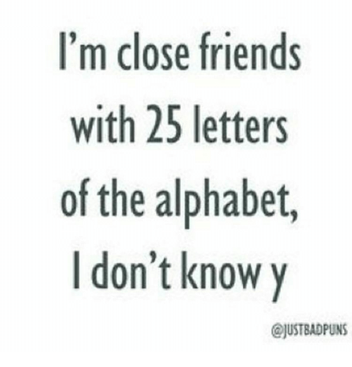 I'm Close Friends With 25 Letters of the Alphabet I Don't ...