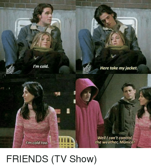 Friends (TV show): I'm cold.  Here take my jacket.  Well I can't control  the weather, Monica!  I'm cold too FRIENDS (TV Show)
