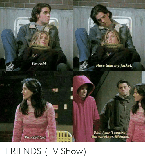 Friends (TV show): I'm cold  Here take my jacket  Well I can't control  the weather, Monical  Im cold too. FRIENDS (TV Show)