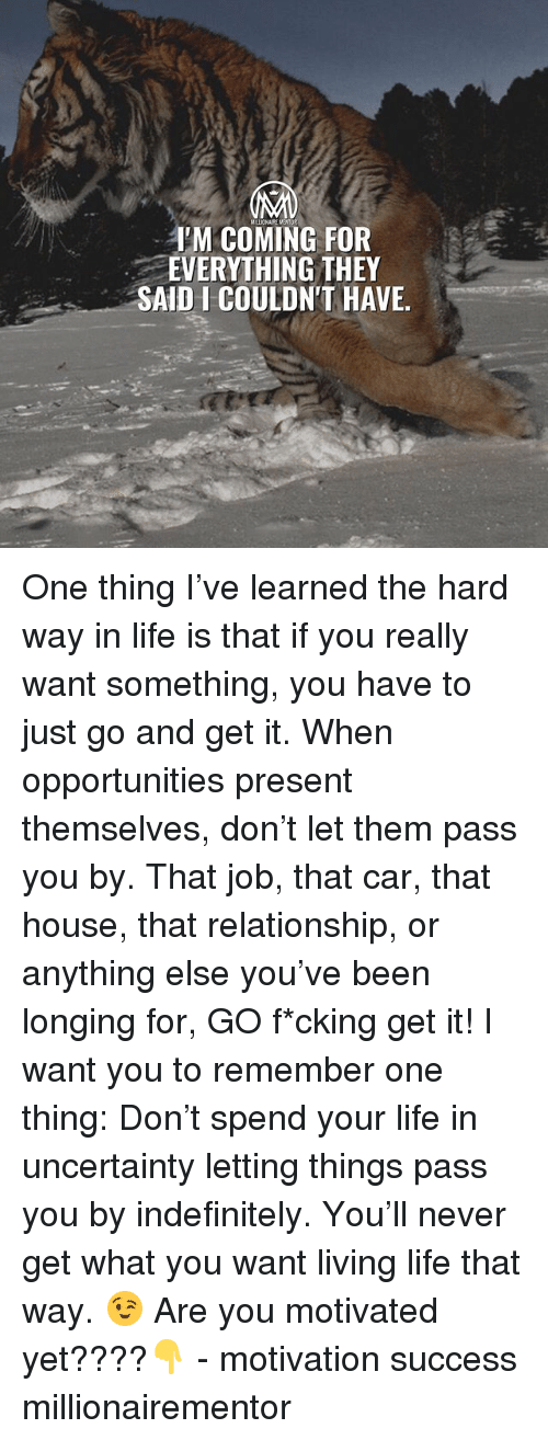 Life, Memes, and House: IM COMING FOR  EVERYTHING THEY  SAID I COULDN'T HAVE, One thing I've learned the hard way in life is that if you really want something, you have to just go and get it. When opportunities present themselves, don't let them pass you by. That job, that car, that house, that relationship, or anything else you've been longing for, GO f*cking get it! I want you to remember one thing: Don't spend your life in uncertainty letting things pass you by indefinitely. You'll never get what you want living life that way. 😉 Are you motivated yet????👇 - motivation success millionairementor