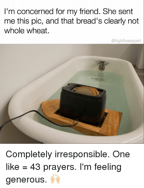 Memes, 🤖, and Wheat: I'm concerned for my friend. She sent  me this pic, and that bread's clearly not  whole wheat.  @high fiveexpert Completely irresponsible. One like = 43 prayers. I'm feeling generous. 🙌🏼