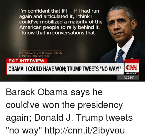 "Chicago, Confidence, and Memes: I'm confident that if I  if I had run  again and articulated it, I think I  could've mobilized a majority of the  American people to rally behind it.  I know that in conversations that  CNN/University of Chicago Institute  of Politics ""The Axe Files""  EXIT INTERVIEW  OBAMA:ICOULD HAVE WON TRUMPTWEETS llNO WAY!"" CNN  8:00 PM ET  AC360° Barack Obama says he could've won the presidency again; Donald J. Trump tweets ""no way"" http://cnn.it/2ibyvou"