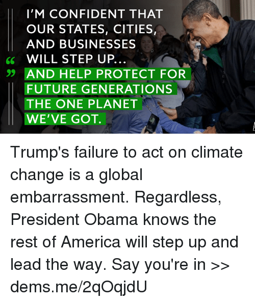 step ups: I'M CONFIDENT THAT  OUR STATES, CITIES,  AND BUSINESSES  6 WILL STEP UP  99 AND HELP PROTECT FOR  FUTURE GENERATIONS  THE ONE PLANET  WE'VE GOT. Trump's failure to act on climate change is a global embarrassment. Regardless, President Obama knows the rest of America will step up and lead the way. Say you're in >> dems.me/2qOqjdU