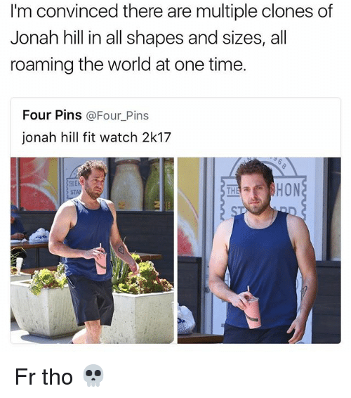 Funny, Jonah Hill, and Time: I'm convinced there are multiple clones of  Jonah hill in all shapes and sizes, all  roaming the world at one time.  Four Pins  Four Pins  jonah hill fit watch 2k17  SEAS  HON  THA a Fr tho 💀