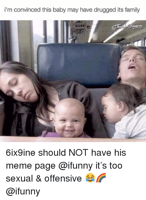 drugged: i'm convinced this baby may have drugged its family 6ix9ine should NOT have his meme page @ifunny it's too sexual & offensive 😂🌈 @ifunny
