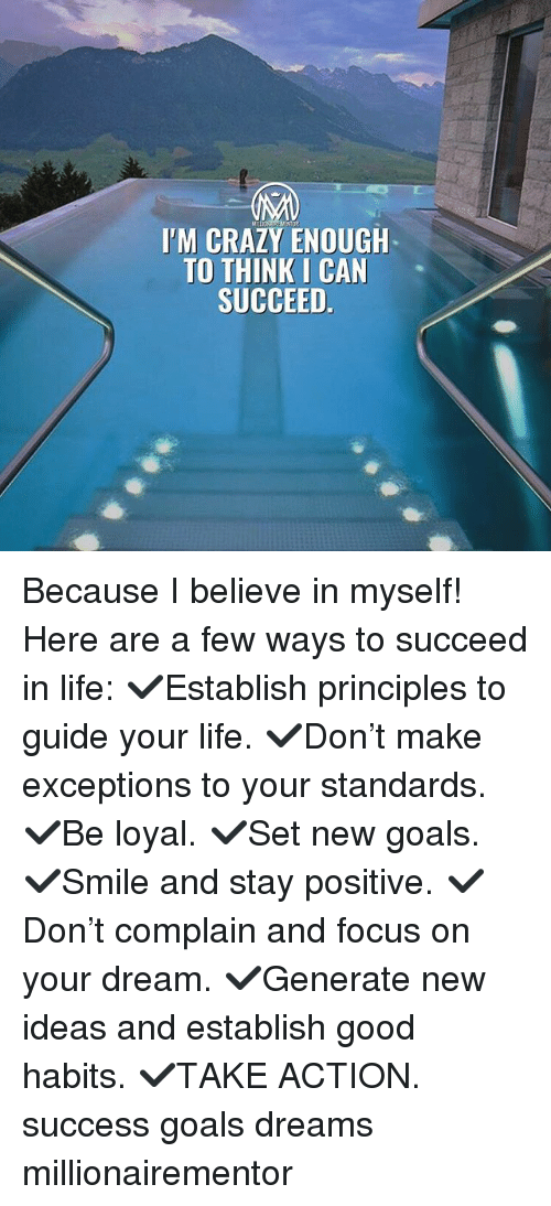 Crazy, Goals, and Life: I'M CRAZY ENOUGH  TO THINK I CAN  SUCCEED Because I believe in myself! Here are a few ways to succeed in life: ✔️Establish principles to guide your life. ✔️Don't make exceptions to your standards. ✔️Be loyal. ✔️Set new goals. ✔️Smile and stay positive. ✔️Don't complain and focus on your dream. ✔️Generate new ideas and establish good habits. ✔️TAKE ACTION. success goals dreams millionairementor