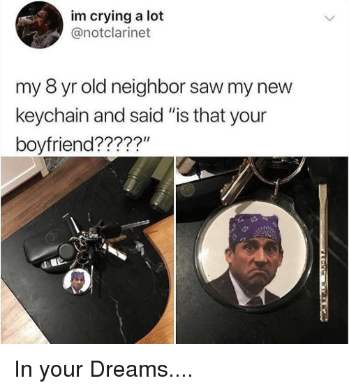 """Crying, Memes, and Saw: im crying a lot  @notclarinet  my 8 yr old neighbor saw my new  keychain and said """"is that your  boyfriend?????"""" In your Dreams...."""