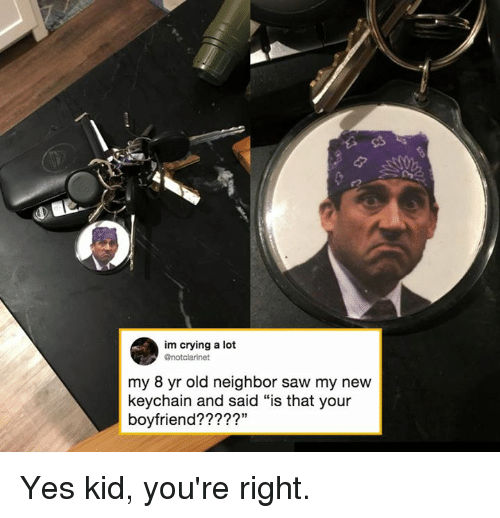 """Crying, Dank, and Saw: im crying a lot  @notclarinet  my 8 yr old neighbor saw my new  keychain and said """"is that your  boyfriend?2??"""" Yes kid, you're right."""