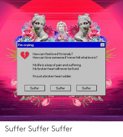 brokenheart: I'm crying  How canlfeel love if I'mlonely?  How canllove someone if Inever felt what love is?  My life is aloop of pain and suffering  My brokenheart will never be fixed.  I'mjust a broken heart soldier.  Suffer  Suffer  Suffer Suffer Suffer Suffer