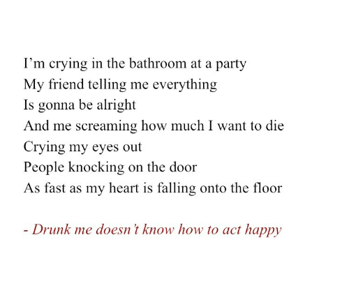 want-to-die: I'm crying in the bathroom at a party  My friend telling me everything  Is gonna be alright  And me screaming how much I want to die  Crying my eyes out  People knocking  on the door  As fast as my heart is falling onto the floor  - Drunk me doesn't know how to act happy