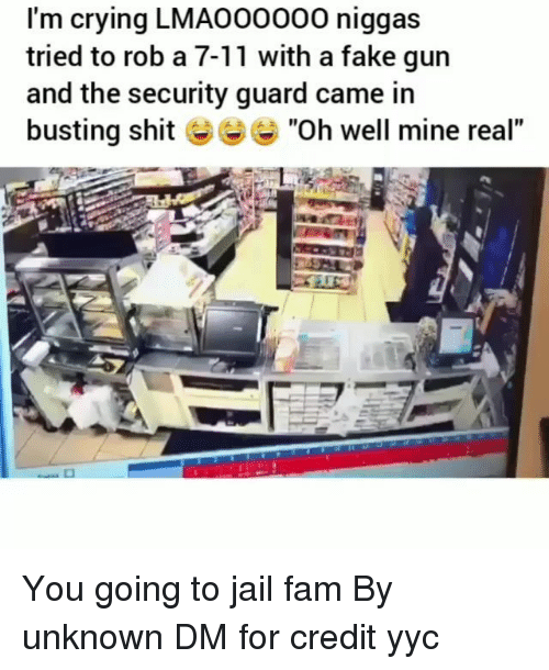 "7/11, Crying, and Fake: I'm crying LMAO00000 niggas  tried to rob a 7-11 with a fake gun  and the security guard came in  busting shit ""Oh well mine real"" You going to jail fam By unknown DM for credit yyc"