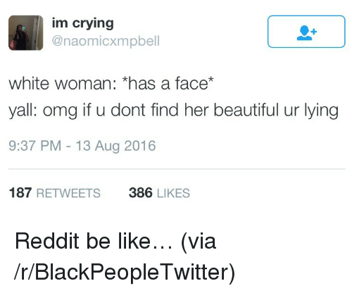 Be Like, Beautiful, and Blackpeopletwitter: im crying  @naomicxmpbell  white woman: *has a face*  yall: omg if u dont find her beautiful ur lying  9:37 PM 13 Aug 2016  187 RETWEETS  386 LIKES <p>Reddit be like… (via /r/BlackPeopleTwitter)</p>