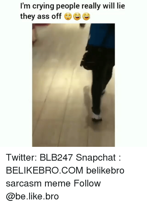 Ass, Be Like, and Crying: I'm crying people really will lie  they ass off Twitter: BLB247 Snapchat : BELIKEBRO.COM belikebro sarcasm meme Follow @be.like.bro