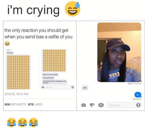 Black Twitter, Holi, and My God: I'm crying  the only reaction you should get  when you send bae a selfie of you  MY GOD  Wow im so damn lucky  Holy fucking shit  iwhwwsbi  3/13/16, 10:21 PM  606  RETWEETS  878  LIKES  ew  Message  Read 12:32 AM  gn  Delivered 😂😂😂