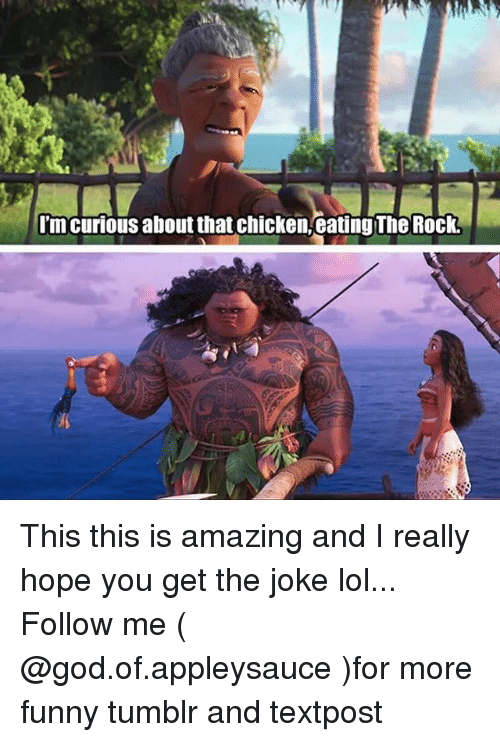 Funny, God, and Lol: I'm curious about that chicken, eating The Rock This this is amazing and I really hope you get the joke lol... Follow me ( @god.of.appleysauce )for more funny tumblr and textpost