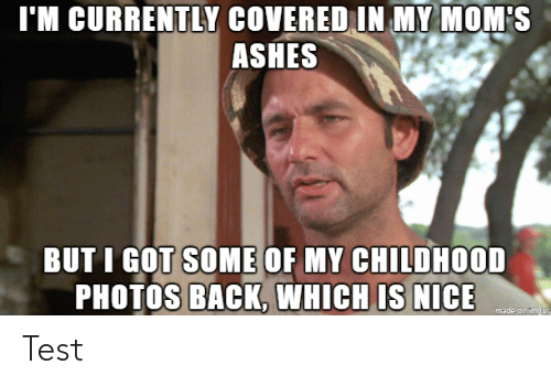 ashes: I'M CURRENTLY COVERED IN MY MOM'S  ASHES  BUT I GOT SOME OF MY CHILDHOOD  PHOTOS BACK, WHICH IS NICE  made on imgur Test