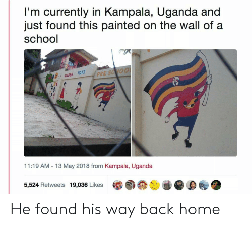 13-May: I'm currently in Kampala, Uganda and  just found this painted on the wall of a  school  GOLDEN TOTS  PR  2  11:19 AM-13 May 2018 from Kampala, Uganda  5,524 Retweets 19,036 Likes He found his way back home