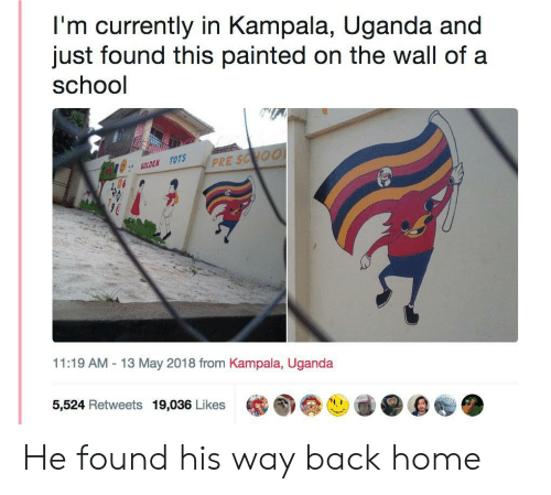 """13-May: I'm currently in Kampala, Uganda and  just found this painted on the wall of a  school  に  ジ:"""" GOLDEN TOTS  11:19 AM -13 May 2018 from Kampala, Uganda  5,524 Retweets 19,036 Likes He found his way back home"""