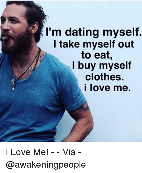 Clothes, Dating, and Love: I'm dating myself.  I take myself out  to eat,  lbuy myself  clothes.  love me. I Love Me! - - Via - @awakeningpeople