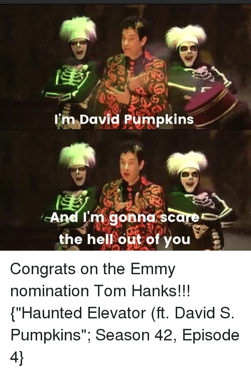 """David S Pumpkins: im David pumpkins  And I'm gonna scare  the hell out of you  And Im gonna sc Congrats on the Emmy nomination Tom Hanks!!! {""""Haunted Elevator (ft. David S. Pumpkins""""; Season 42, Episode 4}"""