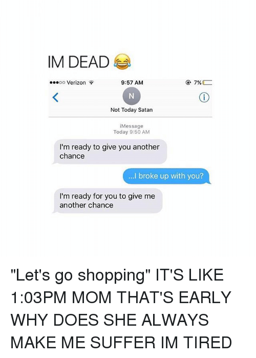 """Shopping, Verizon, and Today: IM DEAD  7%  9:57 AM  OO  Verizon  Not Today Satan  Message  Today 9:50 AM  I'm ready to give you another  chance  ...I broke up with you?  I'm ready for you to give me  another chance """"Let's go shopping"""" IT'S LIKE 1:03PM MOM THAT'S EARLY WHY DOES SHE ALWAYS MAKE ME SUFFER IM TIRED"""