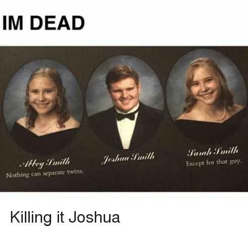 Twins, Girl Memes, and Can: IM DEAD  Jeshua Smill  Nothing can separate twins.  Except for that guy Killing it Joshua