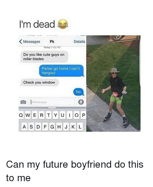Cute, Future, and Memes: I'm dead  Messages Pk  Details  Today 7:42 PM  Do you like cute guys on  roller blades  Parker go home I can't  hangout  Check you window  Ne  essago  A S D FGHJ K L Can my future boyfriend do this to me