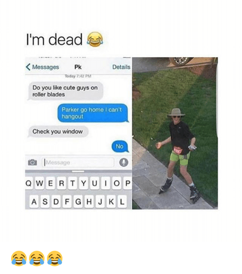 Cute, Memes, and Home: I'm dead  Messages  Pk  Details  Today 7512 PM  Do you like cute guys on  roller blades  Parker go home I can't  hangout  Check you window  No  Message  Q W E R T Y U I O P  A S D F G H J K L 😂😂😂