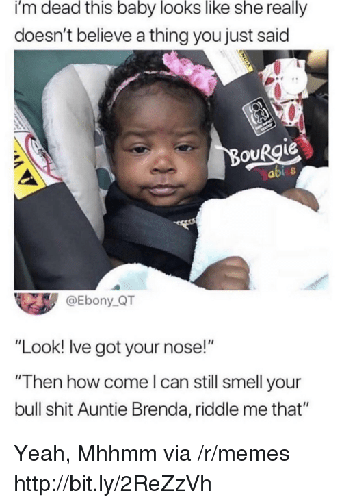 "Riddle: i'm dead this baby looks like she really  doesn't believe a thing you just said  ouRgie  abi  @Ebony_QT  ""Look! lve got your nose!""  ""Then how come l can still smell your  bull shit Auntie Brenda, riddle me that"" Yeah, Mhhmm via /r/memes http://bit.ly/2ReZzVh"