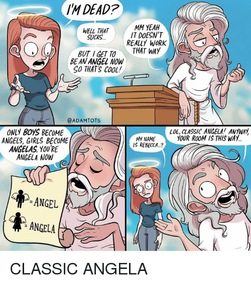Girls, Lol, and Memes: IM DEAD?  WELL THAT  SUCKS  MM YEAH  IT DOESNT  REALLY WORKO  THAT WAY  BUT IGETTO  BE AN ANGEL NOW  SO THATS CooL  @ADAMTOTS  LOL, CLASSIC ANGELA! ANYWAY  YOUR ROOM IS THIS WAY  ONLY BOYS BECOME  ANGELS, GIRLS BECOME  ANGELAS YOURE  ANGELA NOW  MY NAME  IS REBECCA.?  ANGEL  ANGELA CLASSIC ANGELA