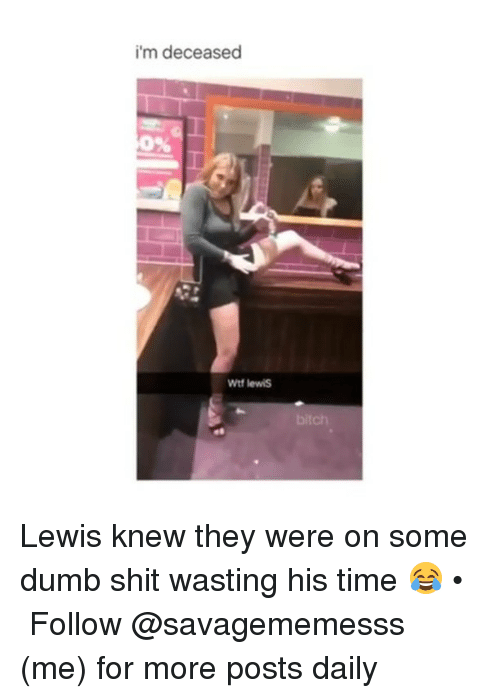 Bitch, Dumb, and Memes: i'm deceased  0%  Wtf lewis  bitch Lewis knew they were on some dumb shit wasting his time 😂 • ➫➫ Follow @savagememesss (me) for more posts daily