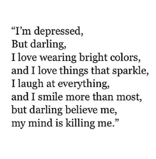 """i smile: """"I'm depressed,  But darling,  I love wearing bright colors,  and I love things that sparkle,  I laugh at everything,  and I smile more than most,  but darling believe me,  my mind is killing me."""""""