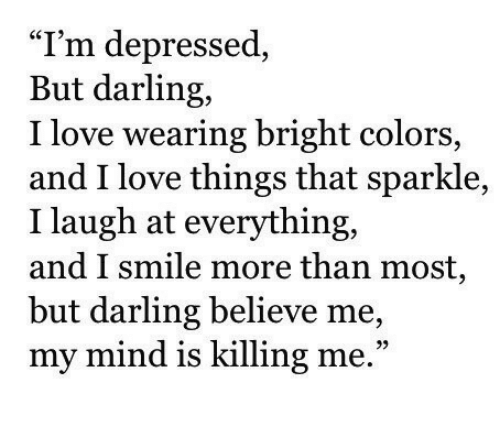 """Love, Smile, and Mind: """"I'm depressed,  But darling,  I love wearing bright colors,  and I love things that sparkle,  I laugh at everything,  and I smile more than most  but darling believe me,  my mind is killing me.""""  93"""