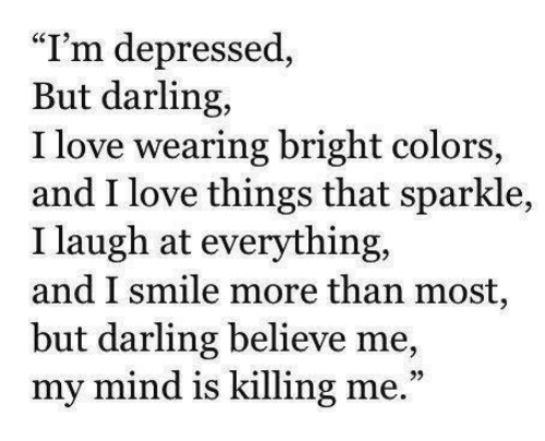 """i smile: """"I'm depressed  But darling,  I love wearing bright colors,  and I love things that sparkle,  I laugh at everything,  and I smile more than most,  but darling believe me,  my mind is killing me.""""  39"""