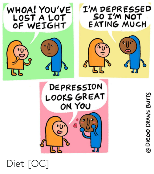 Diet: I'M DEPRESSED  SO I'M NOT  E ATING MUCH  WHOA! YOU'VE  LOST A LOT  OF WEIGHT  U  DEPRESSION  LOOKS GREAT  ON YOu  @DieGo DRAWS BUTTS Diet [OC]