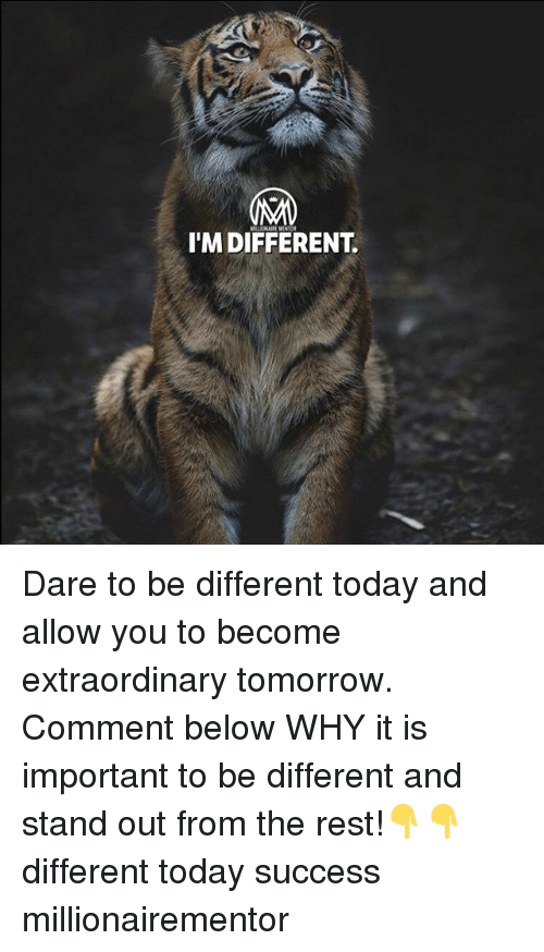 Memes, Today, and Tomorrow: I'M DIFFERENT. Dare to be different today and allow you to become extraordinary tomorrow. Comment below WHY it is important to be different and stand out from the rest!👇👇 different today success millionairementor