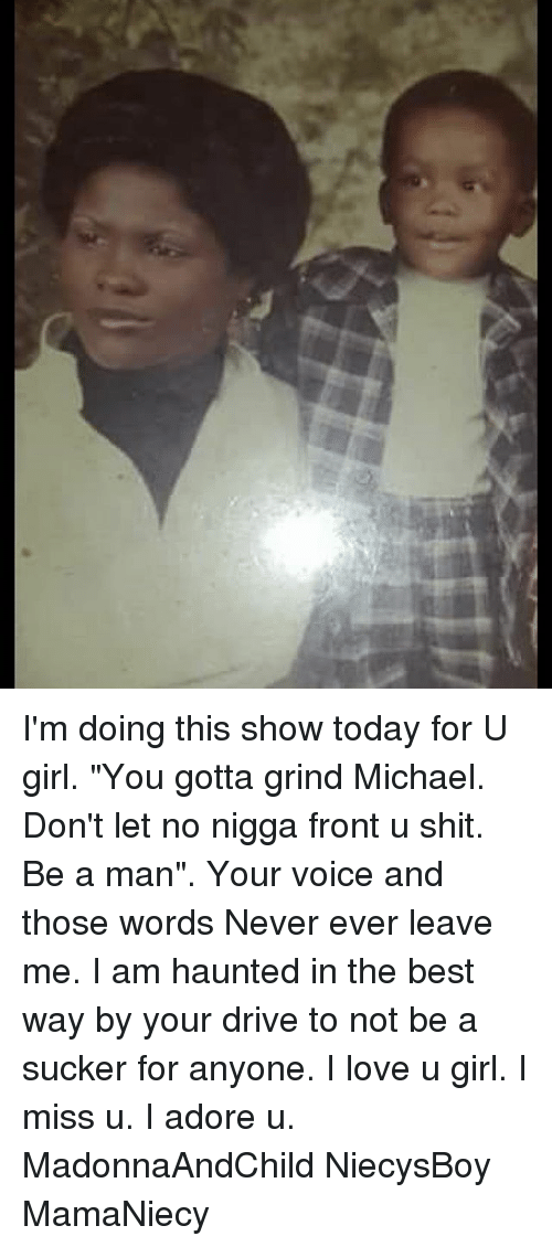 "Love, Memes, and Shit: I'm doing this show today for U girl. ""You gotta grind Michael. Don't let no nigga front u shit. Be a man"". Your voice and those words Never ever leave me. I am haunted in the best way by your drive to not be a sucker for anyone. I love u girl. I miss u. I adore u. MadonnaAndChild NiecysBoy MamaNiecy"