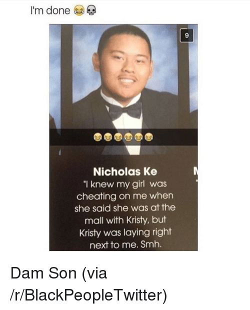 "dam son: I'm done  9  99T  Nicholas Ke  ""I knew my girl was  cheating on me when  she said she was at the  mall with Kristy, but  Kristy was laying right  next to me. Smh. <p>Dam Son (via /r/BlackPeopleTwitter)</p>"