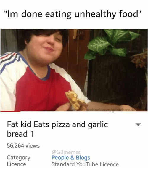 "Pizza, Blog, and Garlic Bread: ""Im done eating unhealthy food""  Fat kid Eats pizza and garlic  bread 1  56,264 views  @GBme mes  Category  People & Blogs  Licence  Standard YouTube Licence"