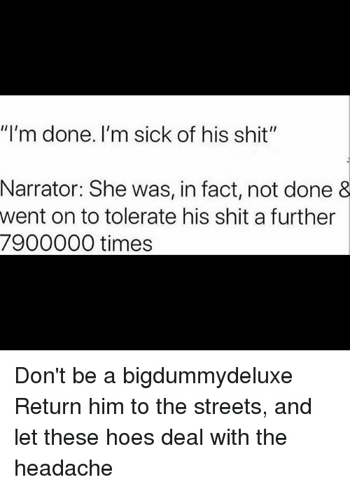 """Hoes, Memes, and Shit: """"I'm done. I'm sick of his shit""""  Narrator: She was, in fact, not done &  went on to tolerate his shit a further  7900000 times Don't be a bigdummydeluxe Return him to the streets, and let these hoes deal with the headache"""