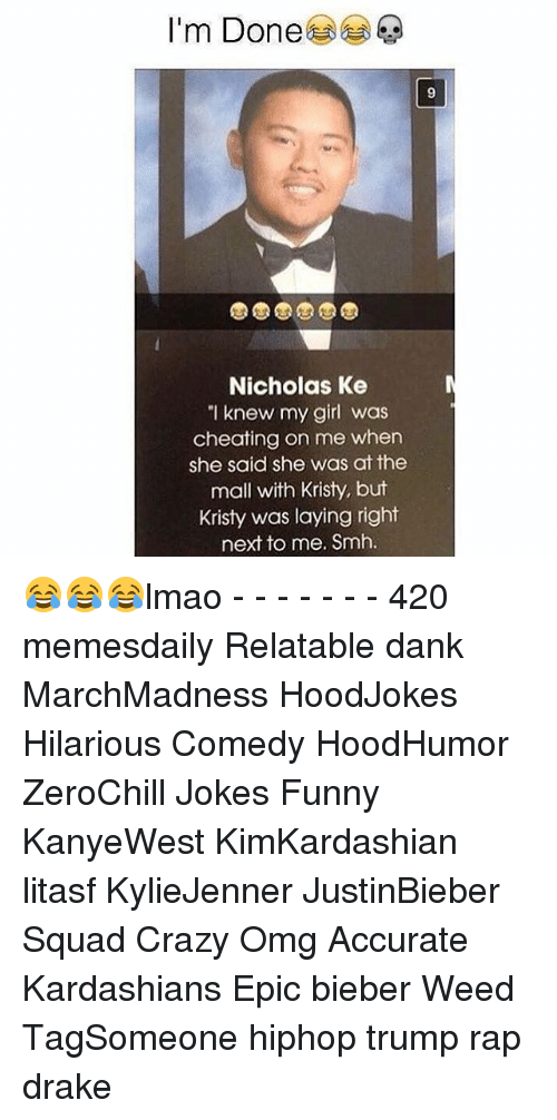 "Kristi: I'm Done  Nicholas Ke  ""I knew my girl was  cheating on me when  she said she was at the  mall with Kristy, but  Kristy was laying right  next to me. Smh. 😂😂😂lmao - - - - - - - 420 memesdaily Relatable dank MarchMadness HoodJokes Hilarious Comedy HoodHumor ZeroChill Jokes Funny KanyeWest KimKardashian litasf KylieJenner JustinBieber Squad Crazy Omg Accurate Kardashians Epic bieber Weed TagSomeone hiphop trump rap drake"