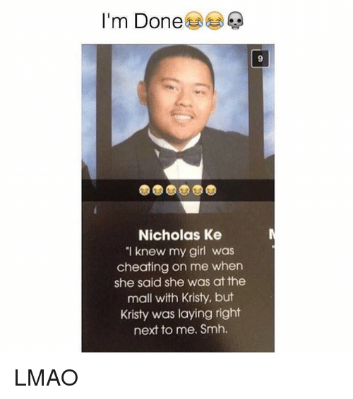 """Kristie: I'm Done  Nicholas Ke  """"I knew my girl was  cheating on me when  she said she was at the  mall with Kristy, but  Kristy was laying right  next to me. Smh. LMAO"""