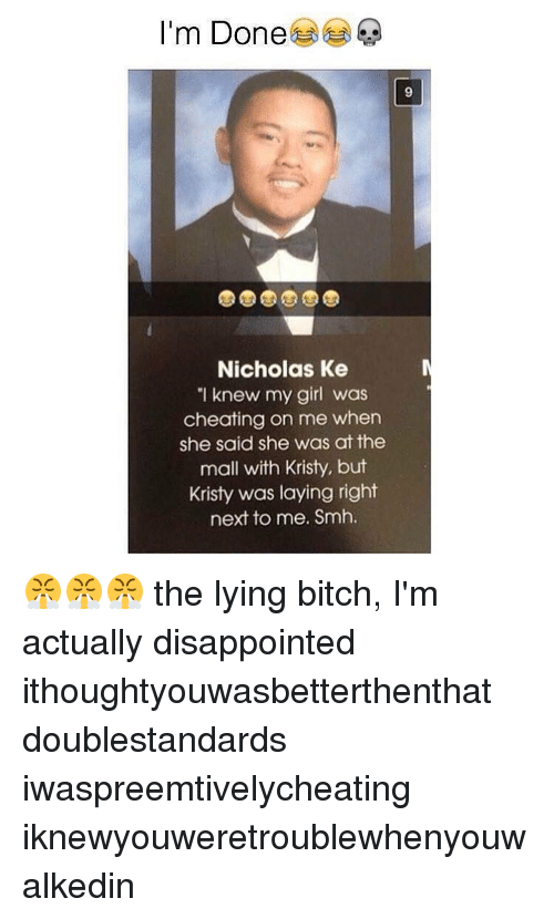 "Kristi: I'm Done  Nicholas Ke  ""I knew my girl was  cheating on me when  she said she was at the  mall with Kristy, but  Kristy was laying right  next to me. Smh. 😤😤😤 the lying bitch, I'm actually disappointed ithoughtyouwasbetterthenthat doublestandards iwaspreemtivelycheating iknewyouweretroublewhenyouwalkedin"