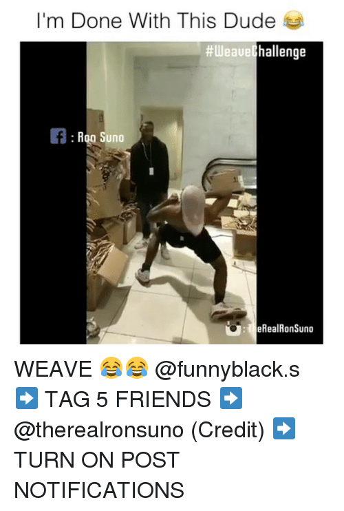 Dude, Friends, and Weave: I'm Done With This Dude  hallenge  #Weave  Roo Suno  eRealRonSuno WEAVE 😂😂 @funnyblack.s ➡️ TAG 5 FRIENDS ➡️ @therealronsuno (Credit) ➡️ TURN ON POST NOTIFICATIONS