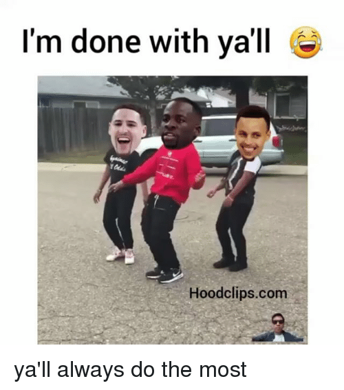 Funny, Ims, and Im Done: I'm done with ya'll  Hoodclips.com ya'll always do the most