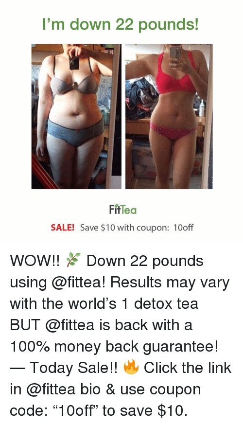 """Anaconda, Click, and Memes: I'm down 22 pounds!  FitTea  SALE! Save $10 with coupon: 10off WOW!! 🌿 Down 22 pounds using @fittea! Results may vary with the world's 1 detox tea BUT @fittea is back with a 100% money back guarantee! — Today Sale!! 🔥 Click the link in @fittea bio & use coupon code: """"10off"""" to save $10."""