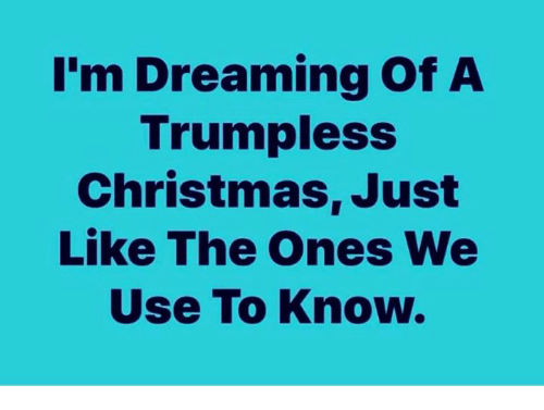dreaming: I'm Dreaming Of A  Trumpless  Christmas, Just  Like The Ones We  Use To Know.