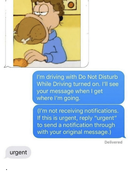 """turned on: I'm driving with Do Not Disturb  While Driving turned on. I'll see  your message when I get  where I'm going.  (I'm not receiving notifications.  If this is urgent, reply """"urgent""""  to send a notification through  with your original message.)  Delivered  urgent ."""