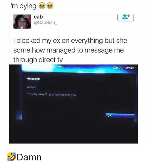 Fucking, Memes, and Sorry: I'm dying  cab  @CabBish  i blocked my ex on everything but she  some how managed to message me  through direct tv  screen.  @masturwate  Messages  Jessica  I'm sorry okay?! 1 just fucking miss you  OK 🤣Damn