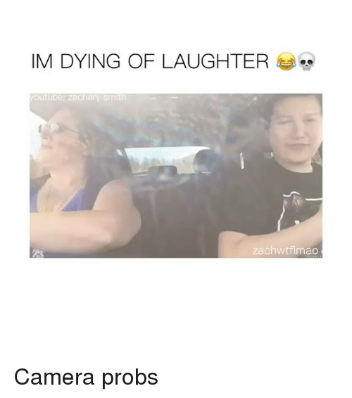 Camera, Laughter, and Dying: IM DYING OF LAUGHTER  outube: zachary smith  zachwtflmao Camera probs